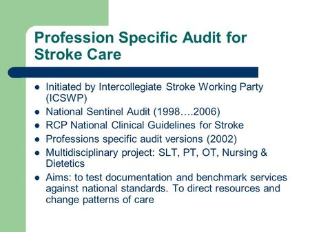 Profession Specific Audit for Stroke Care Initiated by Intercollegiate Stroke Working Party (ICSWP) National Sentinel Audit (1998….2006) RCP National Clinical.