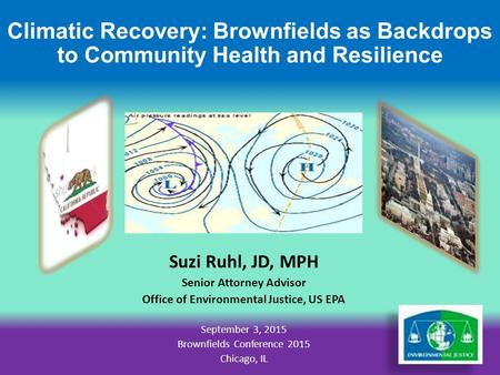 Climatic Recovery: Brownfields as Backdrops to Community Health and Resilience Suzi Ruhl, JD, MPH Senior Attorney Advisor Office of Environmental Justice,