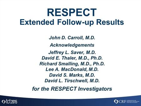 RESPECT Extended Follow-up Results John D. Carroll, M.D. Acknowledgements Jeffrey L. Saver, M.D. David E. Thaler, M.D., Ph.D. Richard Smalling, M.D., Ph.D.