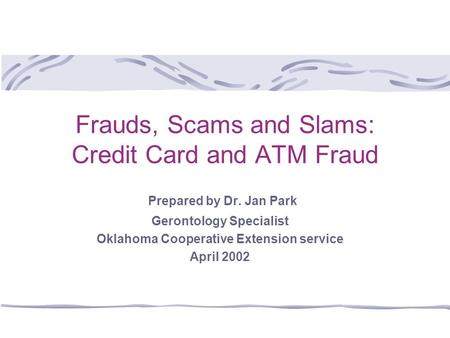 Frauds, Scams and Slams: Credit Card and ATM Fraud Prepared by Dr. Jan Park Gerontology Specialist Oklahoma Cooperative Extension service April 2002.