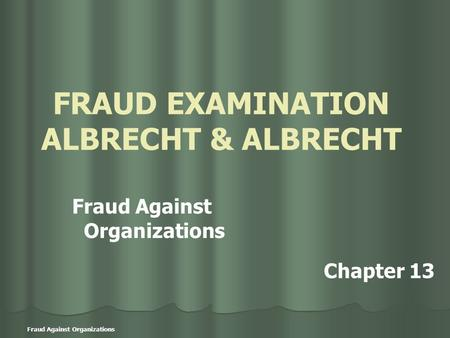 Fraud Against Organizations FRAUD EXAMINATION ALBRECHT & ALBRECHT Fraud Against Organizations Chapter 13.