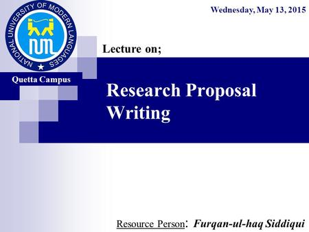 Research Proposal Writing Resource Person : Furqan-ul-haq Siddiqui Lecture on; Wednesday, May 13, 2015 Quetta Campus.