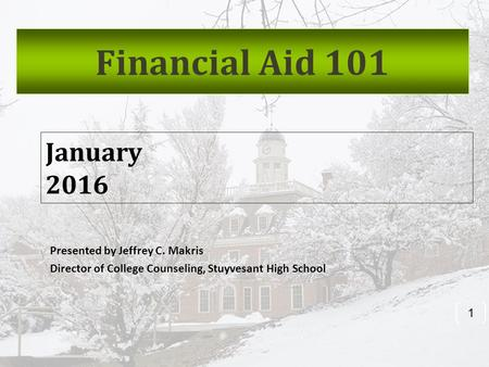 Presented by Jeffrey C. Makris Director of College Counseling, Stuyvesant High School 1 January 2016 Financial Aid 101.