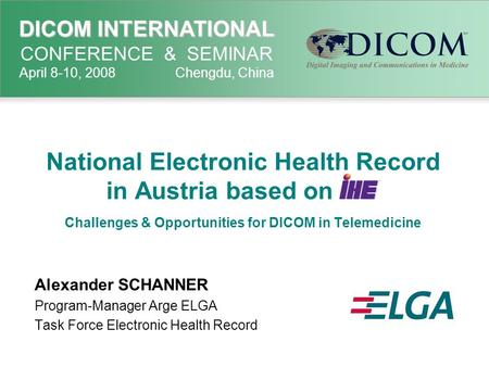 DICOM INTERNATIONAL DICOM INTERNATIONAL CONFERENCE & SEMINAR April 8-10, 2008 Chengdu, China National Electronic Health Record in Austria based on IHE.