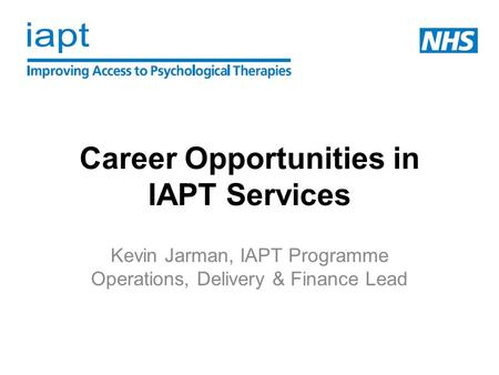 Career Opportunities in IAPT Services Kevin Jarman, IAPT Programme Operations, Delivery & Finance Lead.