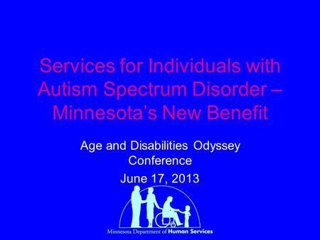 Services for Individuals with Autism Spectrum Disorder – Minnesota's New Benefit Age and Disabilities Odyssey Conference June 17, 2013.