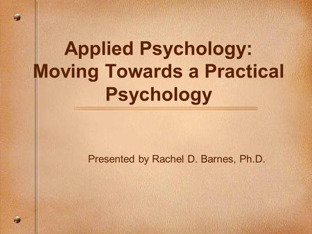 Applied Psychology: Moving Towards a Practical Psychology Presented by Rachel D. Barnes, Ph.D.