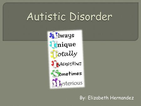 "By: Elizabeth Hernandez.  Autistic disorder or also known as autism  This disorder is described to be ""mindblindedness.""  Autistic disorder is a neurological."