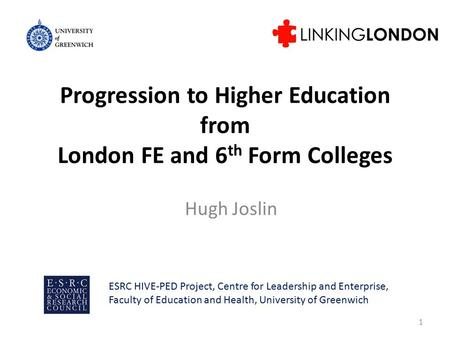 Progression to Higher Education from London FE and 6 th Form Colleges Hugh Joslin 1 ESRC HIVE-PED Project, Centre for Leadership and Enterprise, Faculty.