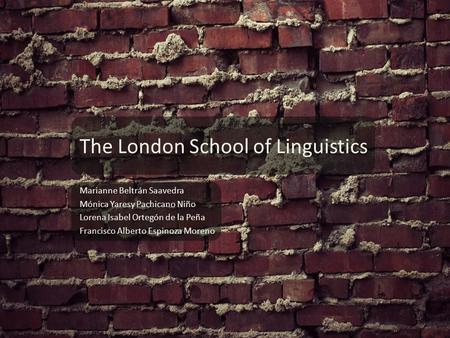 The London School of Linguistics Marianne Beltrán Saavedra Mónica Yaresy Pachicano Niño Lorena Isabel Ortegón de la Peña Francisco Alberto Espinoza Moreno.