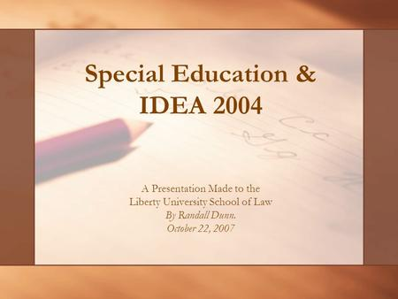 Special Education & IDEA 2004 A Presentation Made to the Liberty University School of Law By Randall Dunn. October 22, 2007.