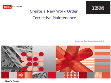 Create a New Work Order Corrective Maintenance Created by: Tony Bertram-Maxadmin-CHS.