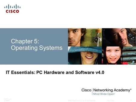 © 2007 <strong>Cisco</strong> Systems, Inc. All rights reserved.<strong>Cisco</strong> Public ITE PC v4.0 Chapter5 1 Chapter 5: Operating Systems IT Essentials: PC Hardware and Software.