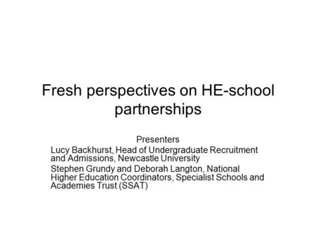 Fresh perspectives on HE-school partnerships Presenters Lucy Backhurst, Head of Undergraduate Recruitment and Admissions, Newcastle University Stephen.