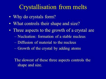 Crystallisation from melts Why do crystals form? What controls their shape and size? Three aspects to the growth of a crystal are –Nucleation: formation.