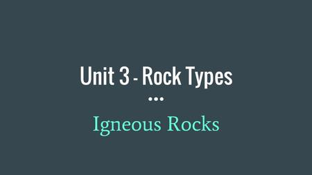 Unit 3 - Rock Types Igneous Rocks. Basic Rock Classifications ● Igneous ● Sedimentary ● Metamorphic.