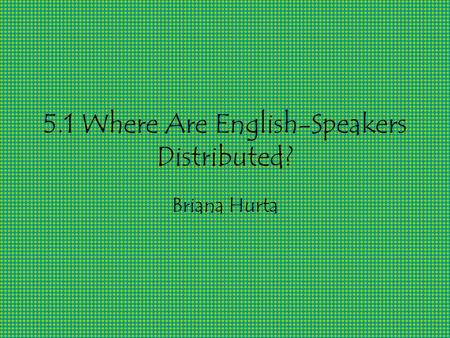 5.1 Where Are English-Speakers Distributed? Briana Hurta.