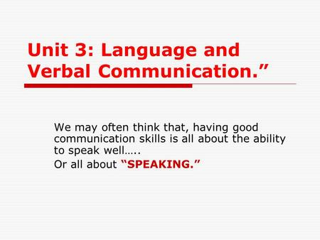 "Unit 3: Language and Verbal Communication."" We may often think that, having good communication skills is all about the ability to speak well….. Or all."