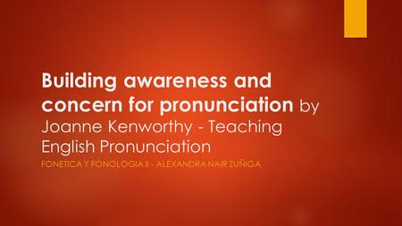 Building awareness and concern for pronunciation by Joanne Kenworthy - Teaching English Pronunciation FONETICA Y FONOLOGIA II - ALEXANDRA NAIR ZUÑIGA.