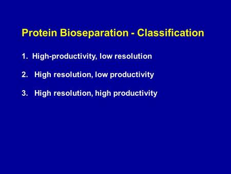 Protein Bioseparation - Classification 1. High-productivity, low resolution 2. High resolution, low productivity 3. High resolution, high productivity.