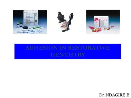 ADHESION IN RESTORATIVE DENTISTRY Dr. NDAGIRE B. INTRODUCTION.