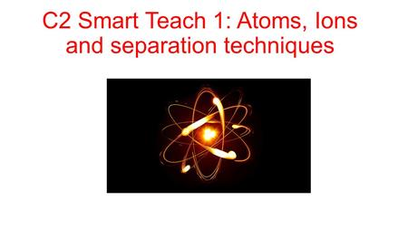 C2 Smart Teach 1: Atoms, Ions and separation techniques.