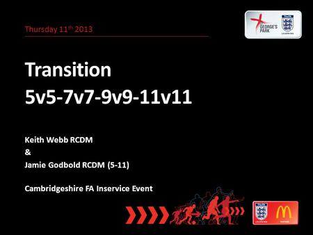 Thursday 11 th 2013 Transition 5v5-7v7-9v9-11v11 Keith Webb RCDM & Jamie Godbold RCDM (5-11) Cambridgeshire FA Inservice Event.