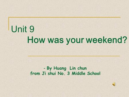 Unit 9 How was your weekend? - By Huang Lin chun from Ji shui No. 3 Middle School.