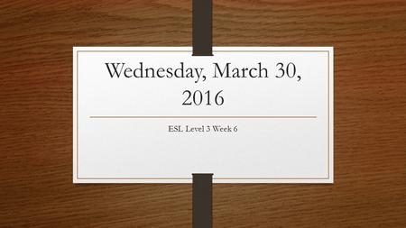 Wednesday, March 30, 2016 ESL Level 3 Week 6. Announcements No class tomorrow Wednesday, CASAS #2 Thursday, Grammar test from Units 7-12.