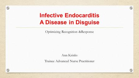 Infective Endocarditis A Disease in Disguise Optimizing Recognition &Response Ann Krinks Trainee Advanced Nurse Practitioner.