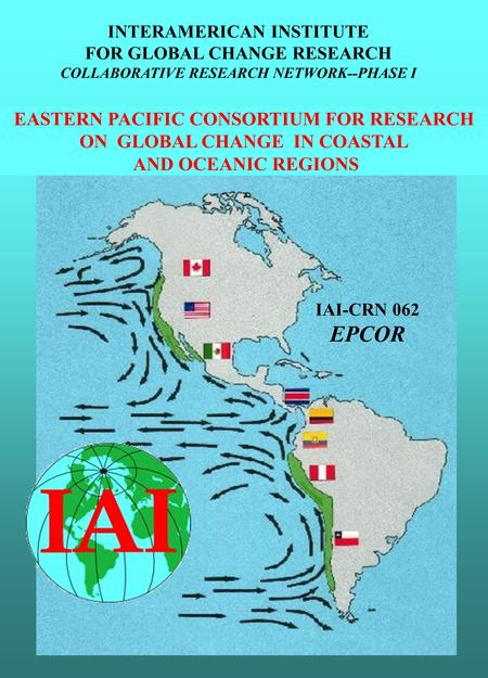 EASTERN PACIFIC CONSORTIUM FOR RESEARCH ON GLOBAL CHANGE IN COASTAL AND OCEANIC REGIONS IAI-CRN 062 EPCOR INTERAMERICAN INSTITUTE FOR GLOBAL CHANGE RESEARCH.