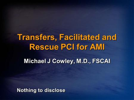 Transfers, Facilitated and Rescue PCI for AMI Michael J Cowley, M.D., FSCAI Nothing to disclose.
