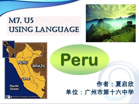 Peru M7, U5 Using Language 作者:夏启欣单位:广州市第十六中学. Teaching Aims: ※ Let's have a further exploration of this country, Peru. ※ Let's compare and analyze the.