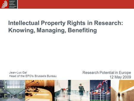 Intellectual Property Rights in Research: Knowing, Managing, Benefiting Jean-Luc Gal Head of the EPO's Brussels Bureau Research Potential in Europe 12.