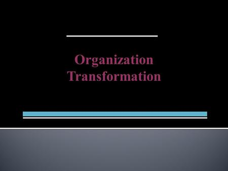 Organization Transformation.  Triggered by Environmental and Internal Disruptions  Systemic and Revolutionary Change  New Organizing Paradigm  Driven.