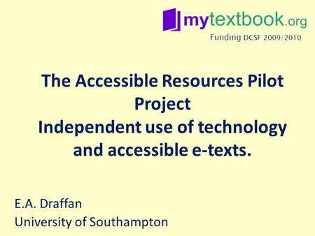 The Accessible Resources Pilot Project Independent use of technology and accessible e-texts. E.A. Draffan University of Southampton Funding DCSF 2009/2010.