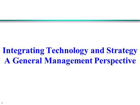 1 Integrating Technology and Strategy A General Management Perspective.