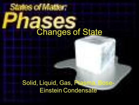 Changes of State Solid, Liquid, Gas, Plasma, Bose- Einstein Condensate.
