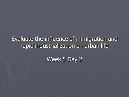 Evaluate the influence of immigration and rapid industrialization on urban life Week 5 Day 2.