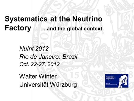 Systematics at the Neutrino Factory … and the global context NuInt 2012 Rio de Janeiro, Brazil Oct. 22-27, 2012 Walter Winter Universität Würzburg TexPoint.