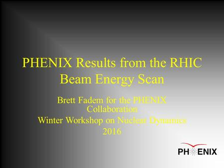 PHENIX Results from the RHIC Beam Energy Scan Brett Fadem for the PHENIX Collaboration Winter Workshop on Nuclear Dynamics 2016.