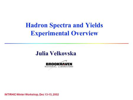 Hadron Spectra and Yields Experimental Overview Julia Velkovska INT/RHIC Winter Workshop, Dec 13-15, 2002.