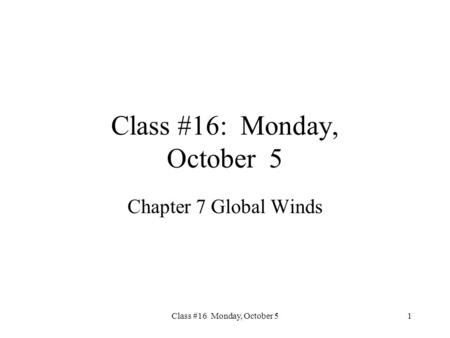 Class #16 Monday, October 5 Class #16: Monday, October 5 Chapter 7 Global Winds 1.