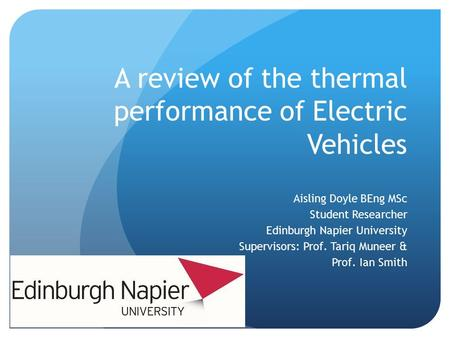 A review of the thermal performance of Electric Vehicles Aisling Doyle BEng MSc Student Researcher Edinburgh Napier University Supervisors: Prof. Tariq.