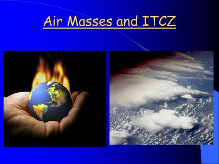 Air Masses and ITCZ. Topic 4: Air Masses and ITCZ Global wind circulation and ocean currents are important in determining climate patterns. These are.