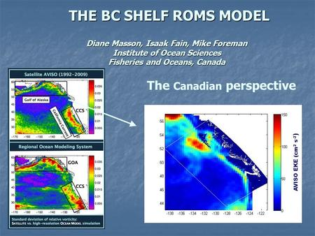 THE BC SHELF ROMS MODEL THE BC SHELF ROMS MODEL Diane Masson, Isaak Fain, Mike Foreman Institute of Ocean Sciences Fisheries and Oceans, Canada The Canadian.