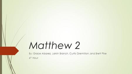Matthew 2 By: Grace Albarez, Larkin Branch, Curtis Gremillion, and Brett Pike 6 th Hour.