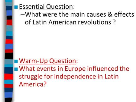 ■ Essential Question: – What were the main causes & effects of Latin American revolutions ? ■ Warm-Up Question: ■ What events in Europe influenced the.