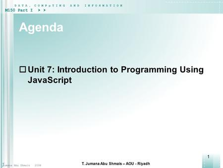 1 Agenda  Unit 7: Introduction to Programming Using JavaScript T. Jumana Abu Shmais – AOU - Riyadh.