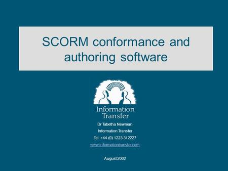 SCORM conformance and authoring software Dr Tabetha Newman Information Transfer Tel. +44 (0) 1223 312227 www.informationtransfer.com August 2002.